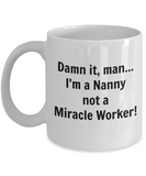 Damn It, Man...I'm a Nanny not a Miracle Worker! - 11 Ounce Mug