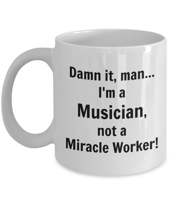 Damn It, Man...I'm a Musician not a Miracle Worker! - 11 Ounce Mug