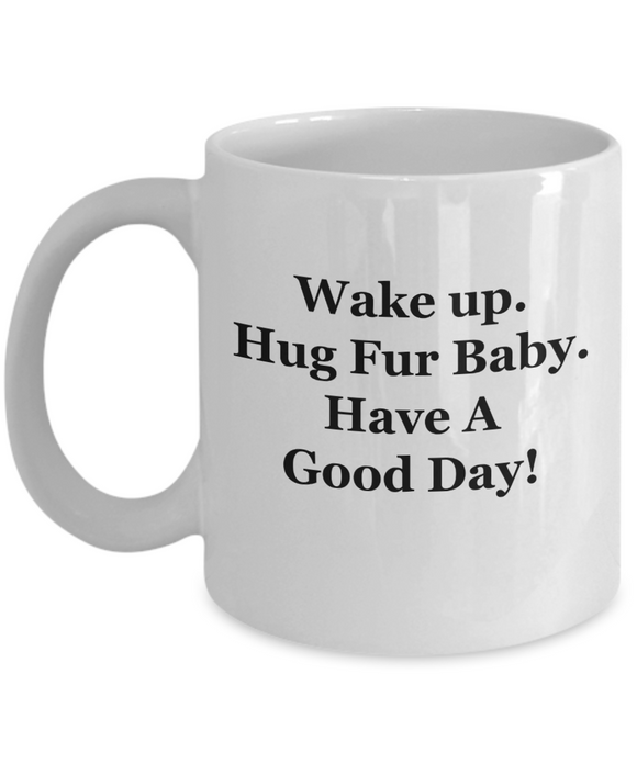 Wake Up. Hug Fur Baby. Have A Good Day! - 11 Ounce