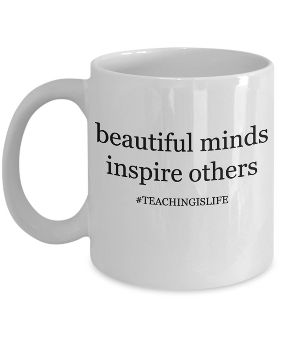 Beautiful Minds Inspire Others #TEACHINGISLIFE - 11 Ounce Mug