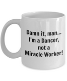 Damn It, Man...I'm a Dancer not a Miracle Worker! - 11 Ounce Mug