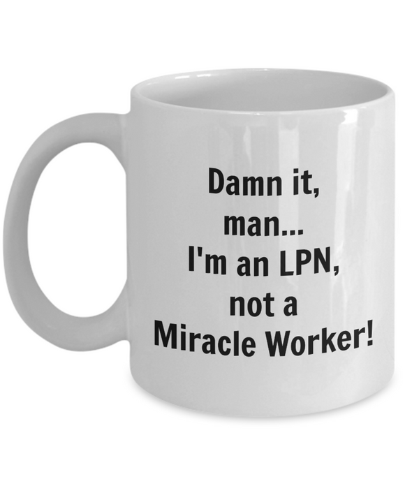 Damn It, Man...I'm an LPN not a Miracle Worker! - 11 Ounce Mug