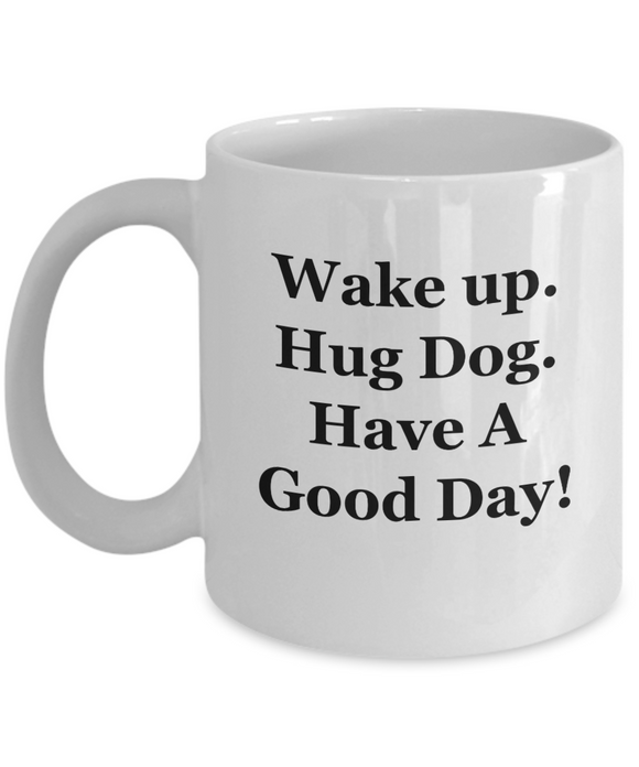 Wake Up. Hug Dog. Have A Good Day! - 11 Ounce Mug