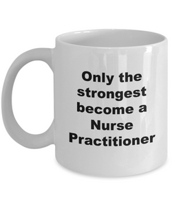 Only the Strongest Become a Nurse Practitioner - 11 Ounce Mug