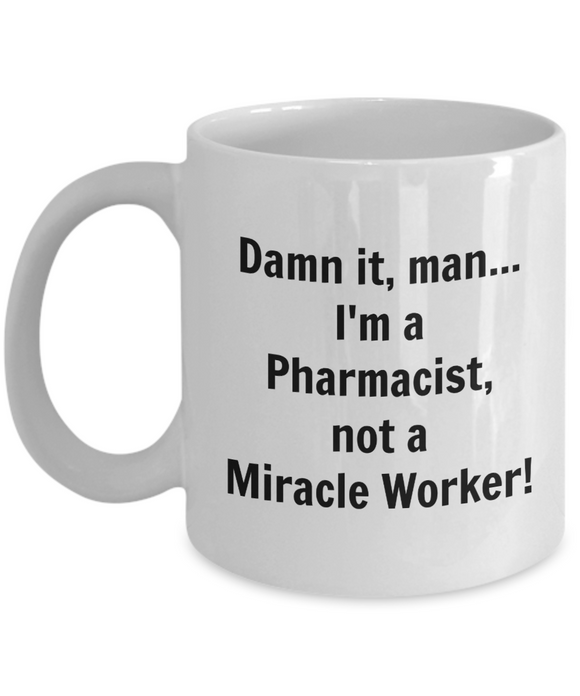 Damn It, Man... I'm a Pharmacist, not a Miracle Worker! - 11 Ounce Mug