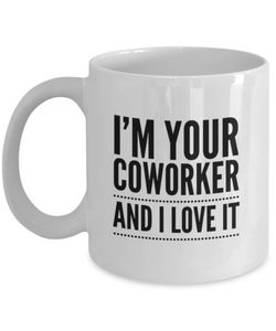 I'm Your Coworker and I Love It - 11 Ounce Mug