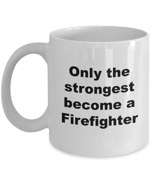 Only the Strongest Become a Firefighter - 11 Ounce Mug