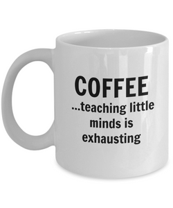 Coffee...Teaching Little Minds Is Exhausting - 11 Ounce Mug