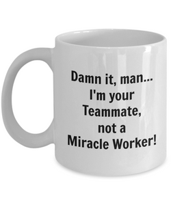 Damn It, Man...I'm Your Teammate not a Miracle Worker! - 11 Ounce Mug