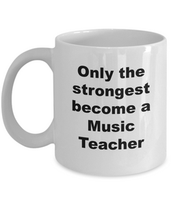 Only the Strongest Become a Music Teacher - 11 Ounce Mug