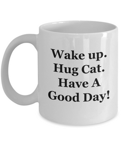 Wake Up. Hug Cat. Have A Good Day! - 11 Ounce Mug