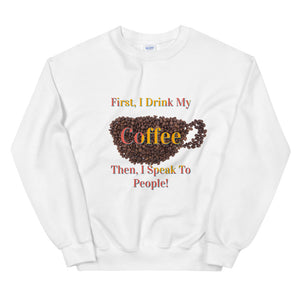 First I Drink My Coffee Then I Speak To People / Sweater Weather / Coffee Sweater / Gifts About Coffee / Coffee Lovers