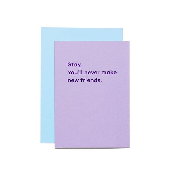 Stay. You'll never make new friends. By Mean Mail