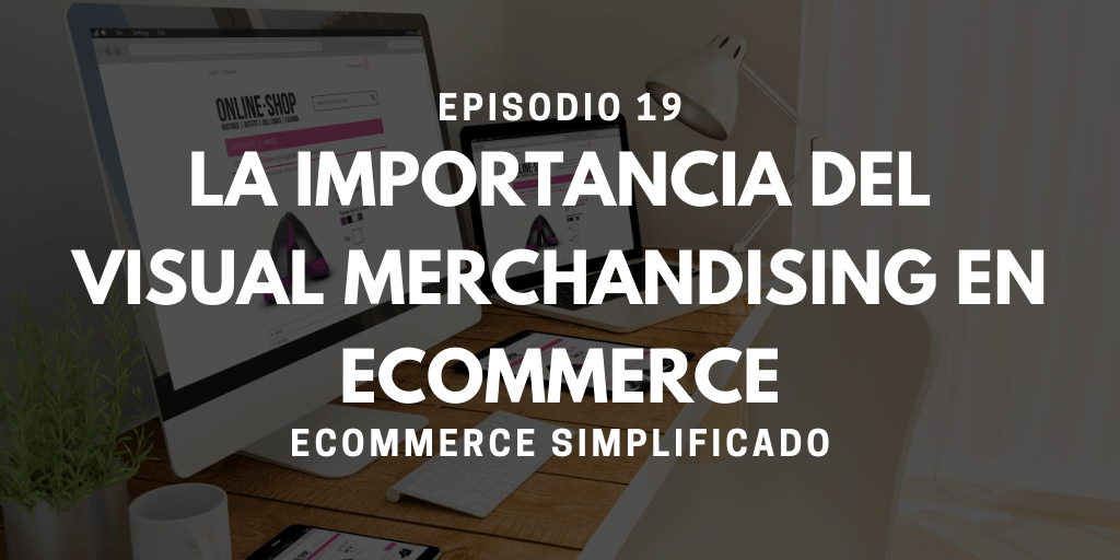 Episodio 19 - La importancia del Visual Merchandising en Ecommerce