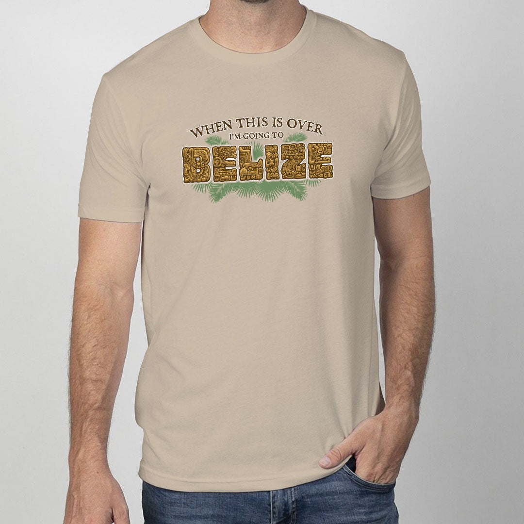 When this is over I'm going to Belize T-Shirt