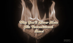 Why You'll Never Have His Unconditional Love!