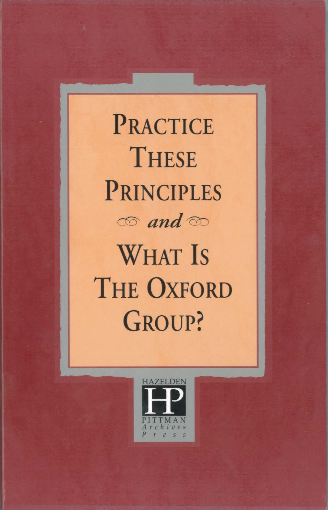 Practice These Principles /And What is the Oxford Group