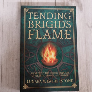 Tending Brigid's Flame Awaken to the Celtic Goddess of Hearth, Temple, and Forge