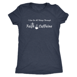"""I Can Do All Things Through Faith & Caffeine"" Women's Triblend T-Shirt"