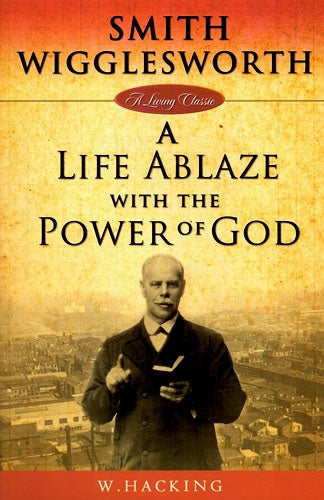 A Life Ablaze with the Power of God, Smith Wigglesworth
