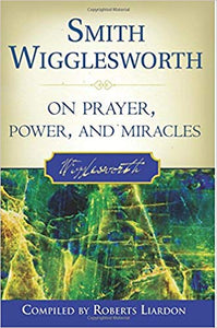 On Prayer, Power, and Miracles, Smith Wigglesworth