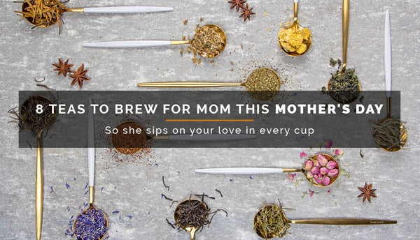 8 Teas to Brew for Mom this Mother's Day