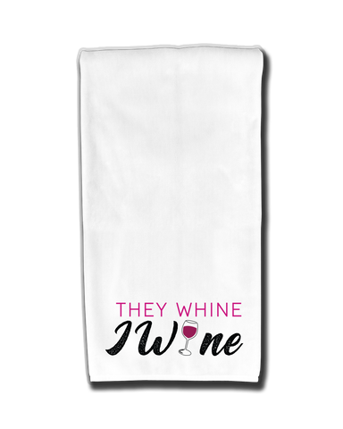 They Whine I Wine Kitchen Towel