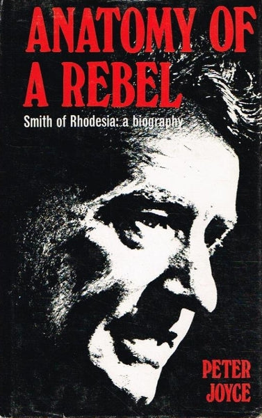 Anatomy of a rebel Smith of Rhodesia by Peter Joyce