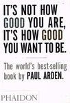 It's not how good you are, it's how good you want to be Paul Arden