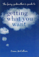 The fairy Godmother's guide to Getting what you want Donna McCallum