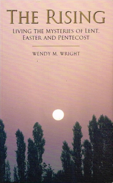 The rising living the mysteries of Lent, Easter and the Penetecost Wendy M Wright