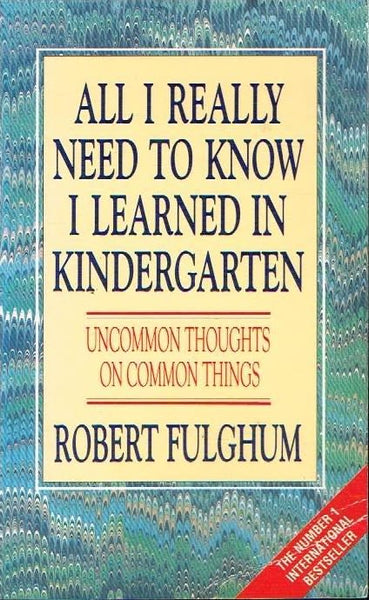 All I really need to know I learned in kindergarten Robert Fulghum