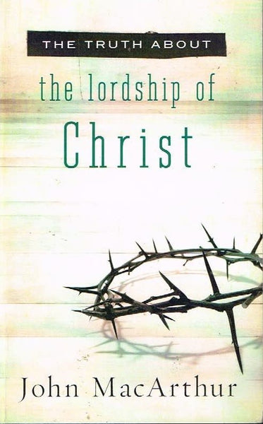 The truth about the lordship of Christ John MacArthur