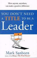 You don't need a title to be a leader Mark Sanborn