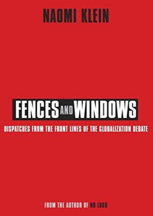 Fences and Windows: Dispatches from the Frontlines of the Globalization Debate Klein, Naomi