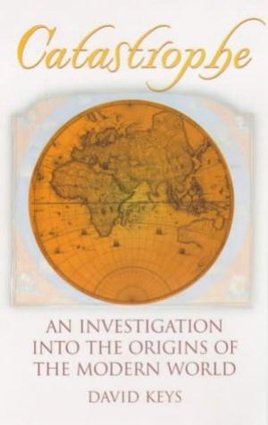 Catastrophe: An Investigation into the Origins of the Modern World David Keys
