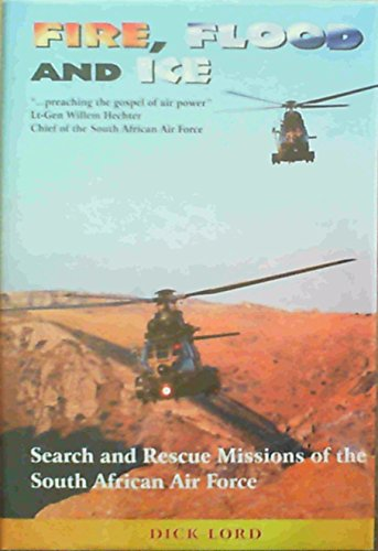 Fire, Flood, and Ice: Search and Rescue Missions of the South African Air Force Lord, Dick