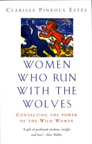 Women Who Run with the Wolves: Contacting the Power of the Wild Woman Estes, Clarissa Pinkola