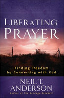 Liberating Prayer: Finding Freedom by Connecting with God Anderson, Neil T