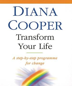 Transform Your Life: A Step-by-step Programme for Change Diana Cooper