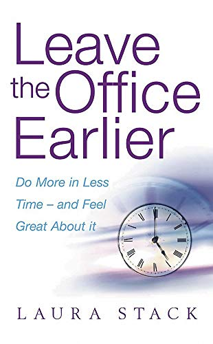 Leave the Office Earlier : Do More in Less Time and Feel Great About It Stack, Laura