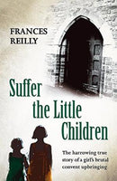 Suffer The Little Children: The True Story Of An Abused Convent Upbringing Reilly, Frances