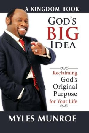 God's Big Idea: Reclaiming God's Original Purpose for Your Life (The Kingdom Series) Munroe, Myles