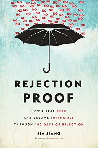 Rejection Proof: How I Beat Fear and Became Invincible Through 100 Days of Rejection Jiang, Jia