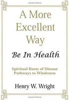 A More Excellent Way: Be in Health: Pathways of Wholeness, Spiritual Roots of Disease Wright, Henry W.