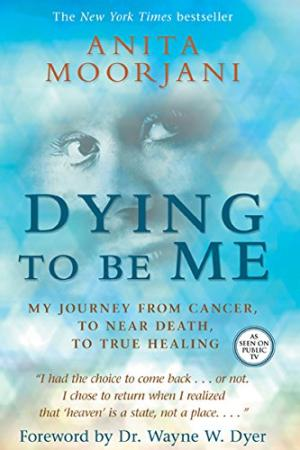 Dying to Be Me : My Journey from Cancer, to near Death, to True Healing Anita Moorjani