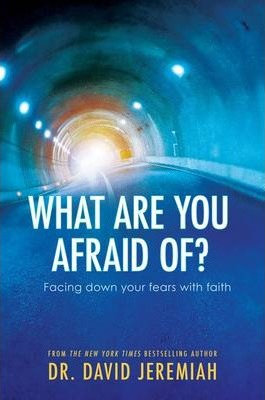 What are you afraid of ? Dr David Jeremiah