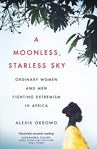 A Moonless, Starless Sky: Ordinary Women and Men Fighting Extremism in Africa Okeowo, Alexis