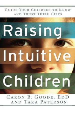 Raising Intuitive Children: Guide Your Children to Know and Trust Their Gifts. Goode EdD, Caron B.; Paterson, Tara