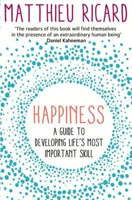 Happiness: A Guide to Developing Life's Most Important Skill Matthieu Ricard